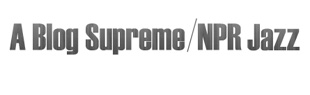 A Blog Supreme: NPR Jazz
